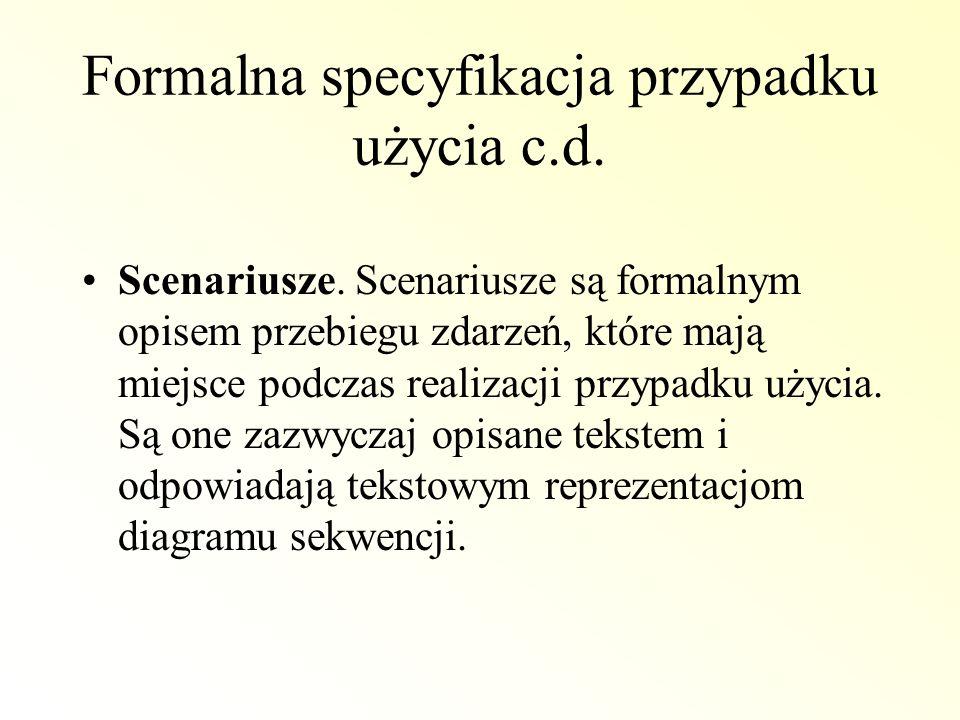 Formalna specyfikacja przypadku użycia c.d. Scenariusze. Scenariusze są formalnym opisem przebiegu zdarzeń, które mają miejsce podczas realizacji przy