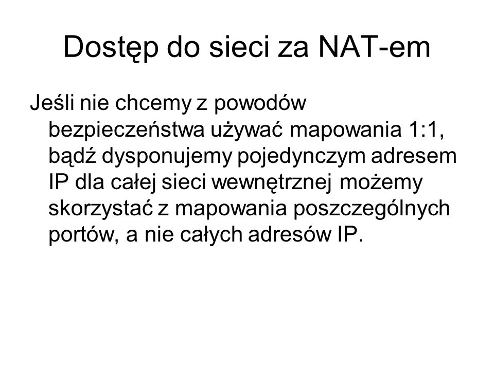 Dostęp do sieci za NAT-em Jeśli nie chcemy z powodów bezpieczeństwa używać mapowania 1:1, bądź dysponujemy pojedynczym adresem IP dla całej sieci wewn