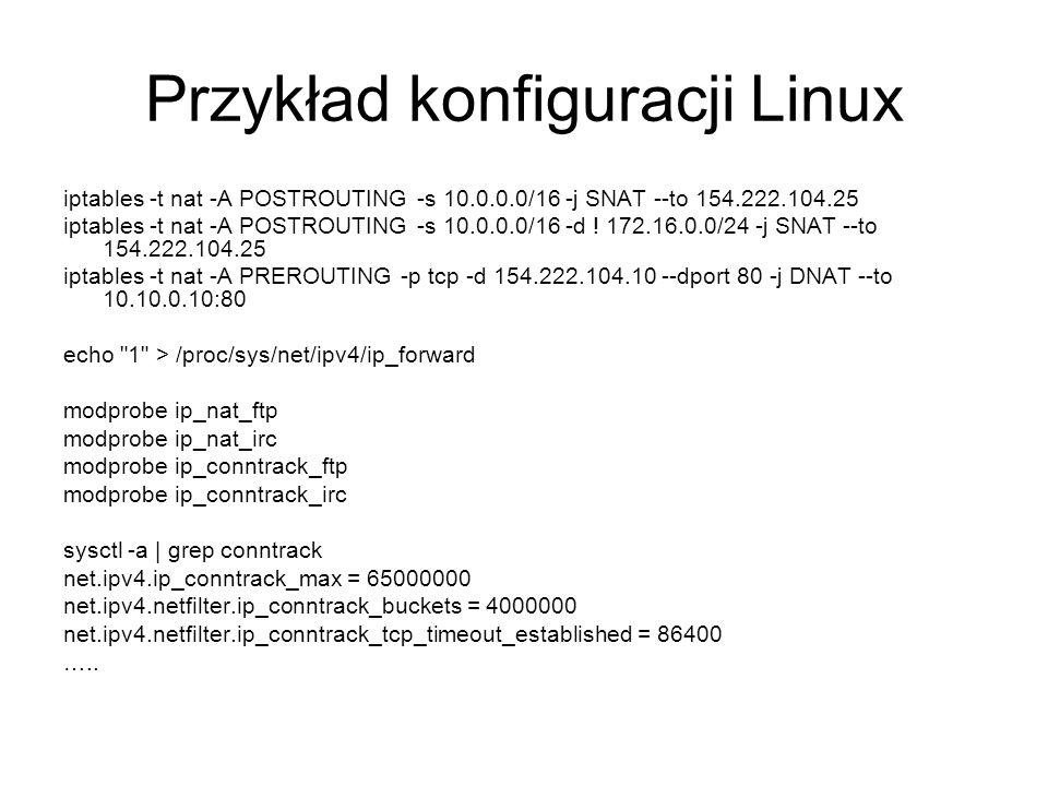 Przykład konfiguracji Linux iptables -t nat -A POSTROUTING -s 10.0.0.0/16 -j SNAT --to 154.222.104.25 iptables -t nat -A POSTROUTING -s 10.0.0.0/16 -d