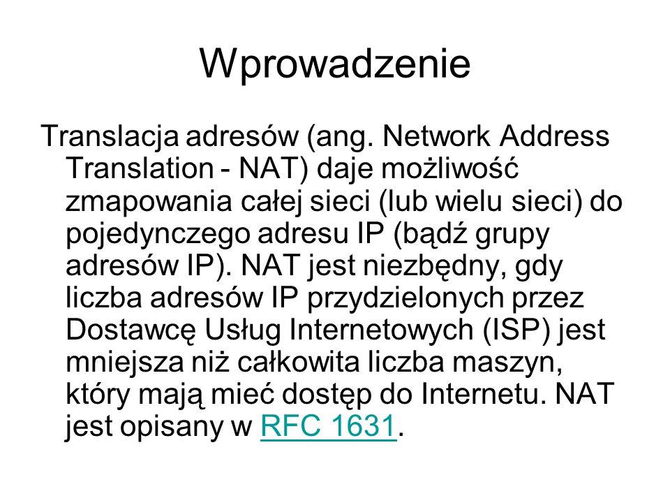 Wprowadzenie Translacja adresów (ang. Network Address Translation - NAT) daje możliwość zmapowania całej sieci (lub wielu sieci) do pojedynczego adres