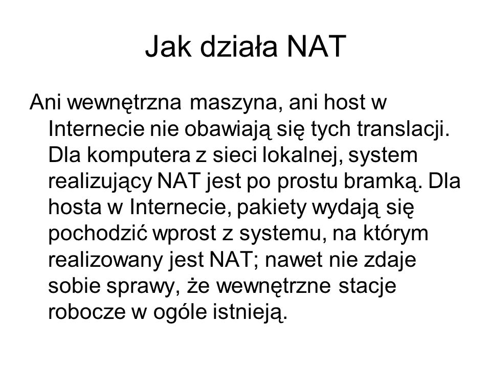 Jak działa NAT Ani wewnętrzna maszyna, ani host w Internecie nie obawiają się tych translacji. Dla komputera z sieci lokalnej, system realizujący NAT