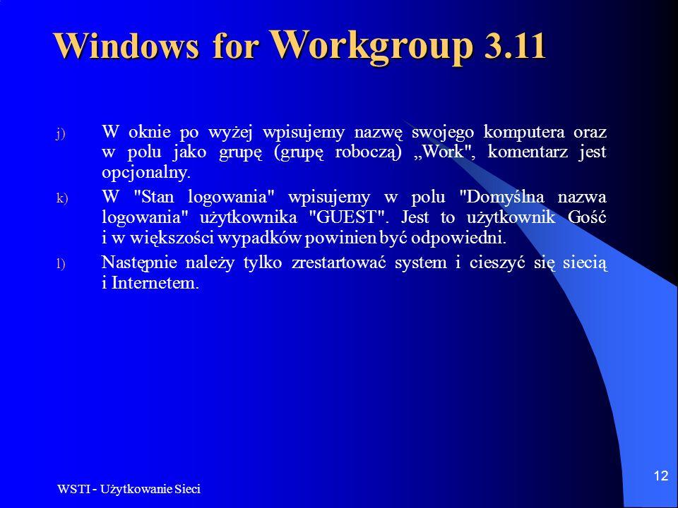 WSTI - Użytkowanie Sieci 12 Windows for Workgroup 3.11 j) W oknie po wyżej wpisujemy nazwę swojego komputera oraz w polu jako grupę (grupę roboczą) Wo