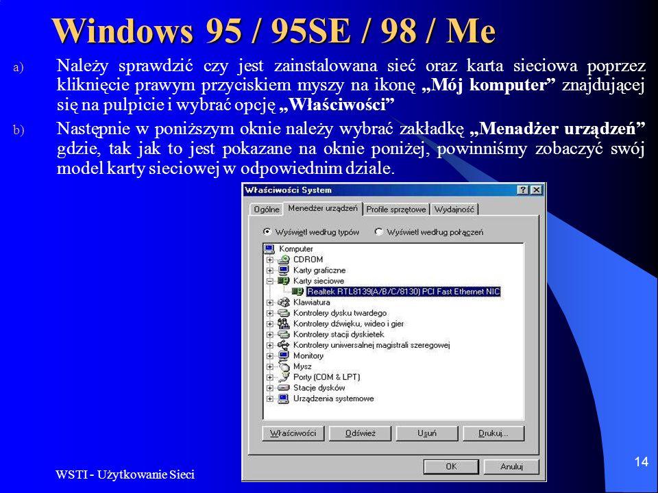 WSTI - Użytkowanie Sieci 14 Windows 95 / 95SE / 98 / Me a) Należy sprawdzić czy jest zainstalowana sieć oraz karta sieciowa poprzez kliknięcie prawym