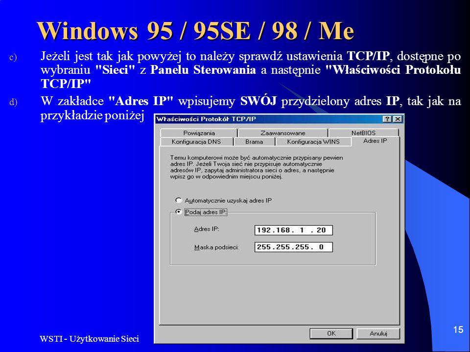 WSTI - Użytkowanie Sieci 15 Windows 95 / 95SE / 98 / Me c) Jeżeli jest tak jak powyżej to należy sprawdź ustawienia TCP/IP, dostępne po wybraniu