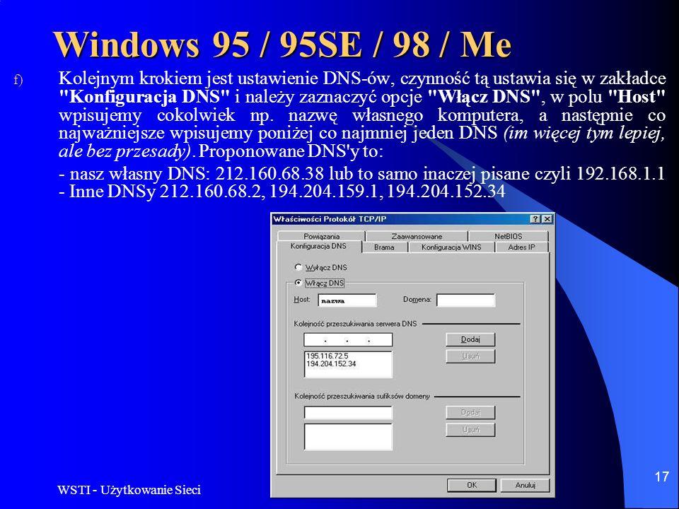 WSTI - Użytkowanie Sieci 17 Windows 95 / 95SE / 98 / Me f) Kolejnym krokiem jest ustawienie DNS-ów, czynność tą ustawia się w zakładce