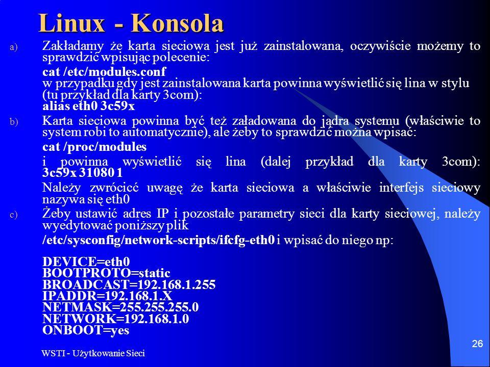 WSTI - Użytkowanie Sieci 26 Linux - Konsola a) Zakładamy że karta sieciowa jest już zainstalowana, oczywiście możemy to sprawdzić wpisując polecenie: