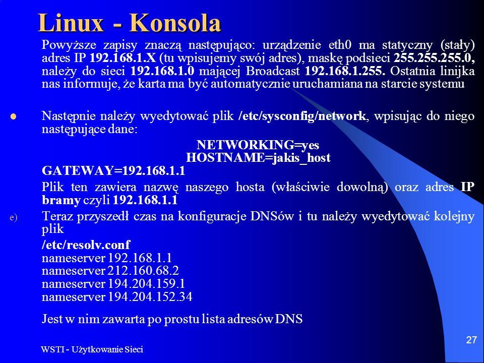 WSTI - Użytkowanie Sieci 27 Linux - Konsola Powyższe zapisy znaczą następująco: urządzenie eth0 ma statyczny (stały) adres IP 192.168.1.X (tu wpisujem