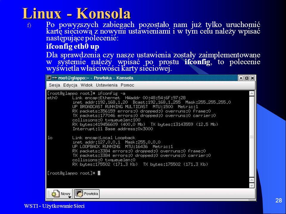 WSTI - Użytkowanie Sieci 28 Linux - Konsola f) Po powyzszych zabiegach pozostało nam już tylko uruchomić kartę sieciową z nowymi ustawieniami i w tym