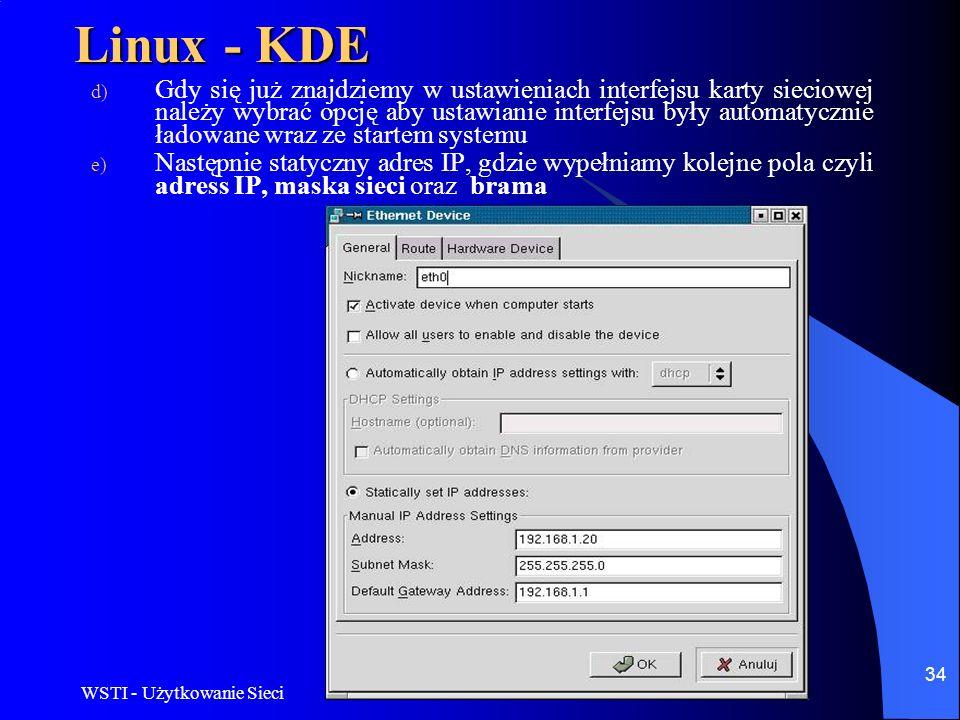 WSTI - Użytkowanie Sieci 34 Linux - KDE d) Gdy się już znajdziemy w ustawieniach interfejsu karty sieciowej należy wybrać opcję aby ustawianie interfe