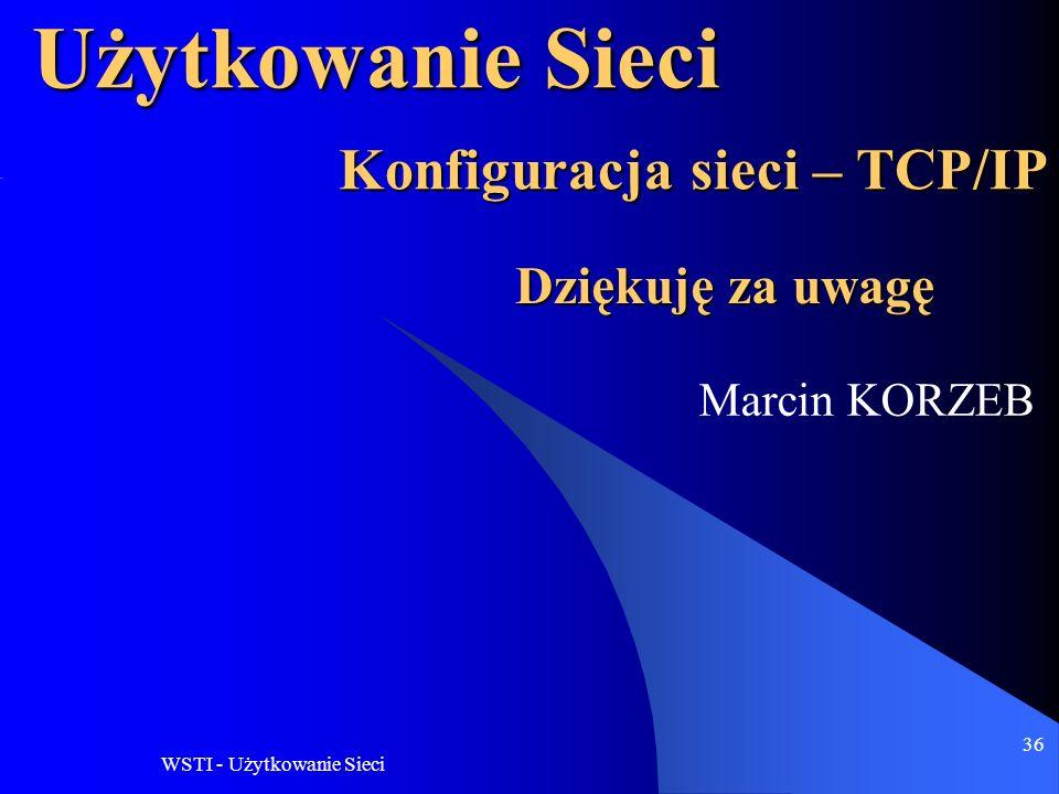WSTI - Użytkowanie Sieci 36 Użytkowanie Sieci Marcin KORZEB Konfiguracja sieci – TCP/IP Dziękuję za uwagę