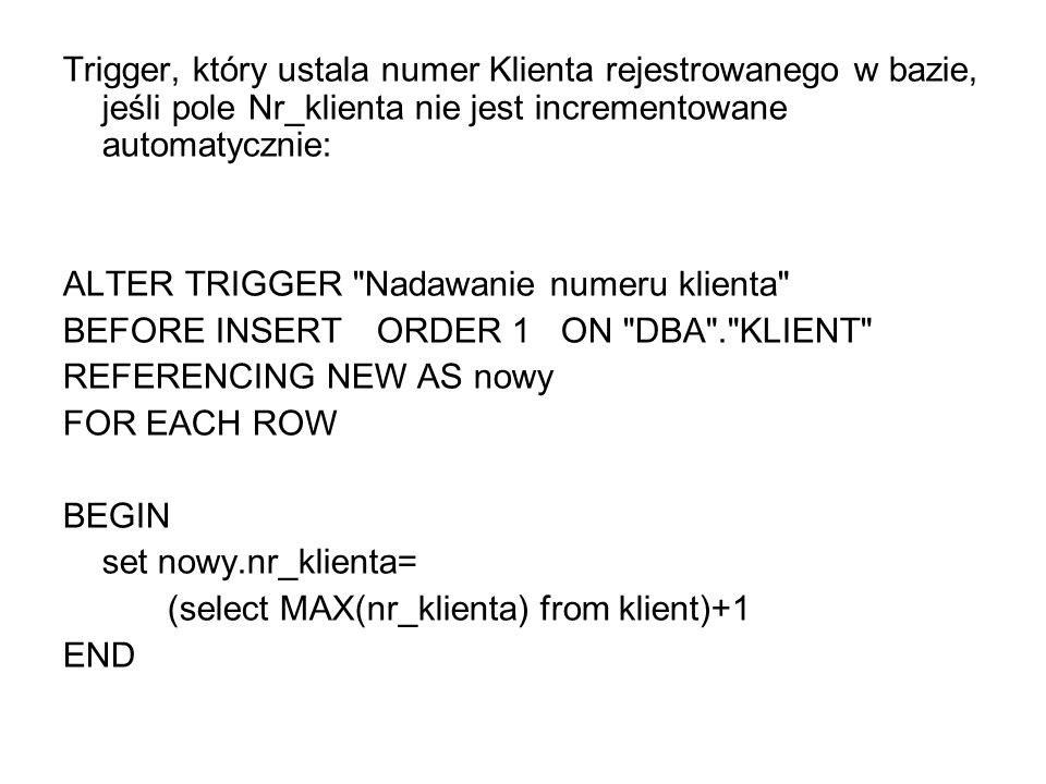 Trigger, który ustala numer Klienta rejestrowanego w bazie, jeśli pole Nr_klienta nie jest incrementowane automatycznie: ALTER TRIGGER Nadawanie numeru klienta BEFORE INSERT ORDER 1 ON DBA . KLIENT REFERENCING NEW AS nowy FOR EACH ROW BEGIN set nowy.nr_klienta= (select MAX(nr_klienta) from klient)+1 END