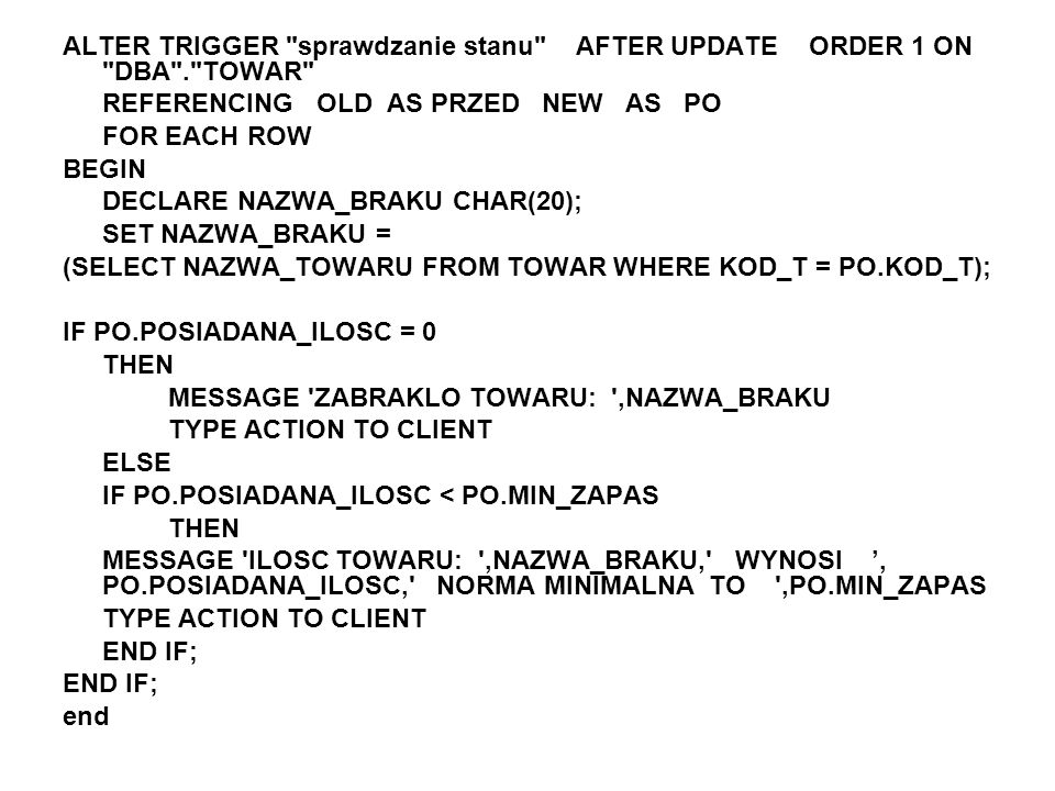 ALTER TRIGGER sprawdzanie stanu AFTER UPDATE ORDER 1 ON DBA . TOWAR REFERENCING OLD AS PRZED NEW AS PO FOR EACH ROW BEGIN DECLARE NAZWA_BRAKU CHAR(20); SET NAZWA_BRAKU = (SELECT NAZWA_TOWARU FROM TOWAR WHERE KOD_T = PO.KOD_T); IF PO.POSIADANA_ILOSC = 0 THEN MESSAGE ZABRAKLO TOWARU: ,NAZWA_BRAKU TYPE ACTION TO CLIENT ELSE IF PO.POSIADANA_ILOSC < PO.MIN_ZAPAS THEN MESSAGE ILOSC TOWARU: ,NAZWA_BRAKU, WYNOSI, PO.POSIADANA_ILOSC, NORMA MINIMALNA TO ,PO.MIN_ZAPAS TYPE ACTION TO CLIENT END IF; end