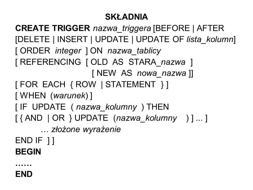PRZYKŁAD : CREATE TRIGGER wprowadz before insert order 3on dba.PRACOWNICY REFERENCING NEW AS nowy_pracownik FOR EACH ROW BEGIN IF nowy_pracownik.identyfikator = any (select identyfikator from pracownicy) THEN message Nr pracownika musi być unikalny type action to client; rollback trigger END IF; IF NOT nowy_pracownik.kod_dzialu =any (select kod_dzialu from kody_i_nazwy_dzialow) THEN message Taki dział nie istnieje type action to client; rollback trigger END IF; IF year(now(*) – year(nowy_pracownik.data) < 18 THEN message Nie przyjmujemy niepełnoletnich type action to client; rollback trigger END IF; END