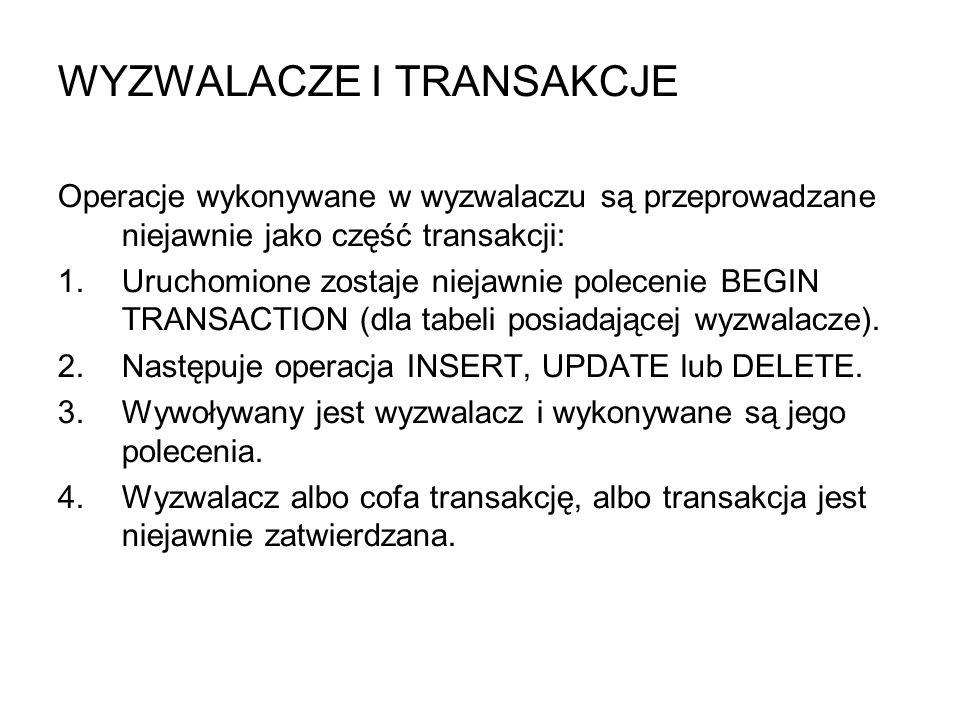 WYZWALACZE I TRANSAKCJE Operacje wykonywane w wyzwalaczu są przeprowadzane niejawnie jako część transakcji: 1.Uruchomione zostaje niejawnie polecenie