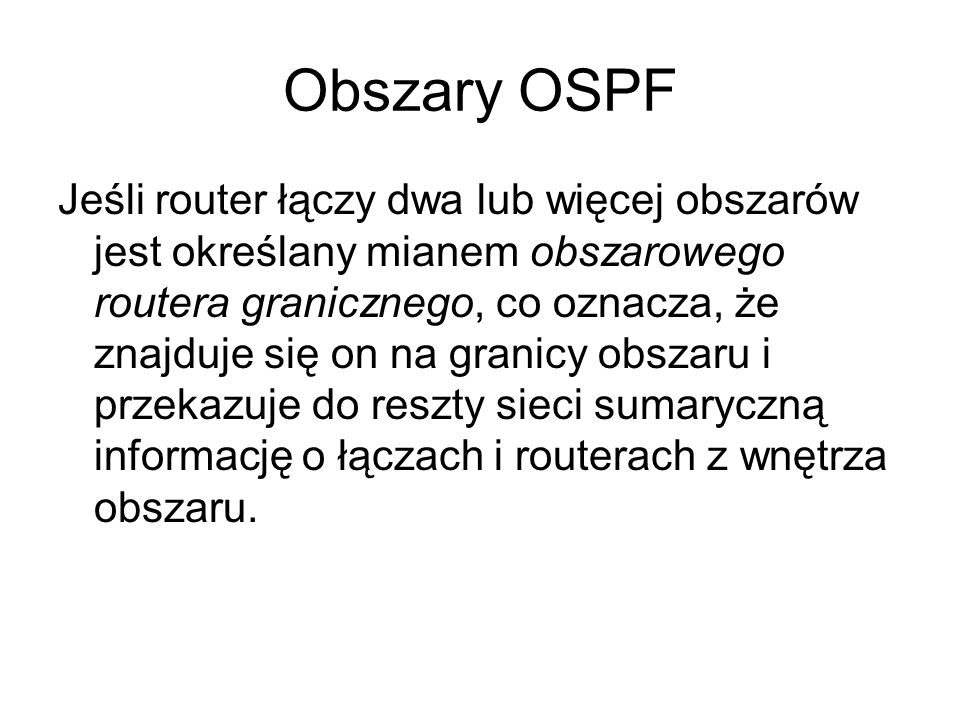 Obszary OSPF Jeśli router łączy dwa lub więcej obszarów jest określany mianem obszarowego routera granicznego, co oznacza, że znajduje się on na grani