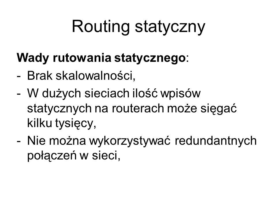 Routing statyczny Wady rutowania statycznego: -Brak skalowalności, -W dużych sieciach ilość wpisów statycznych na routerach może sięgać kilku tysięcy,