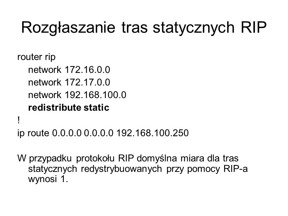 Rozgłaszanie tras statycznych RIP router rip network 172.16.0.0 network 172.17.0.0 network 192.168.100.0 redistribute static ! ip route 0.0.0.0 0.0.0.