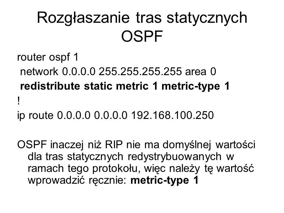 Rozgłaszanie tras statycznych OSPF router ospf 1 network 0.0.0.0 255.255.255.255 area 0 redistribute static metric 1 metric-type 1 ! ip route 0.0.0.0