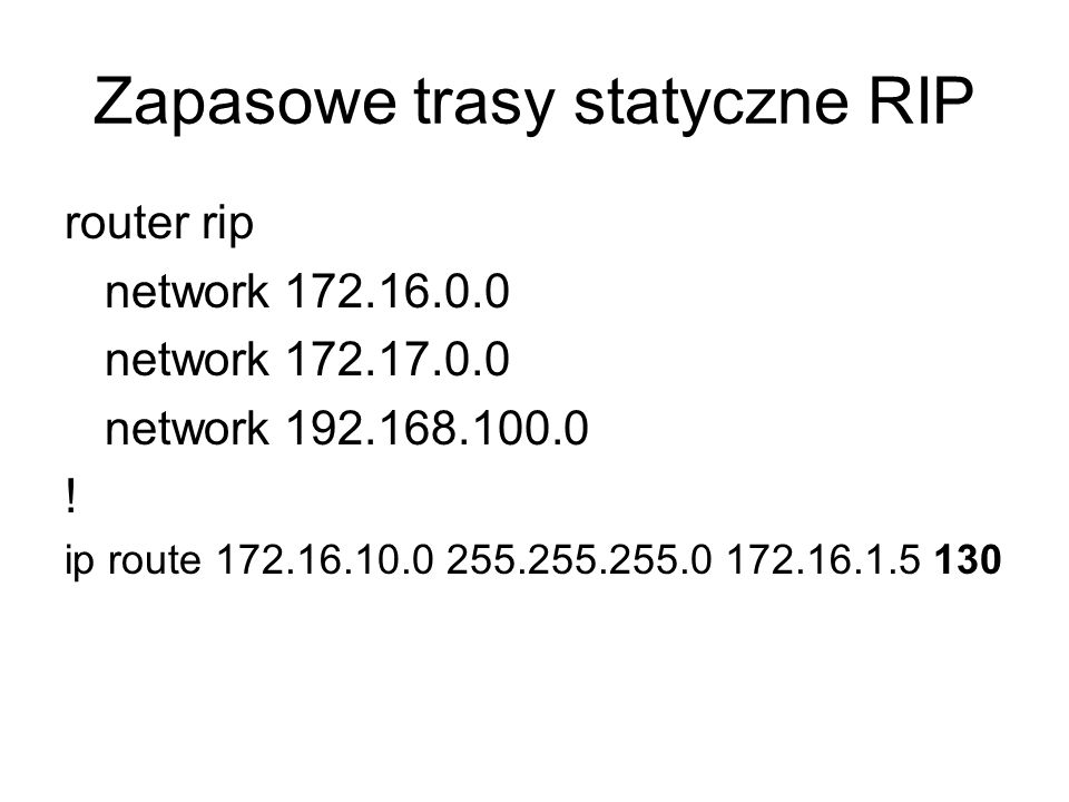 Zapasowe trasy statyczne RIP router rip network 172.16.0.0 network 172.17.0.0 network 192.168.100.0 ! ip route 172.16.10.0 255.255.255.0 172.16.1.5 13