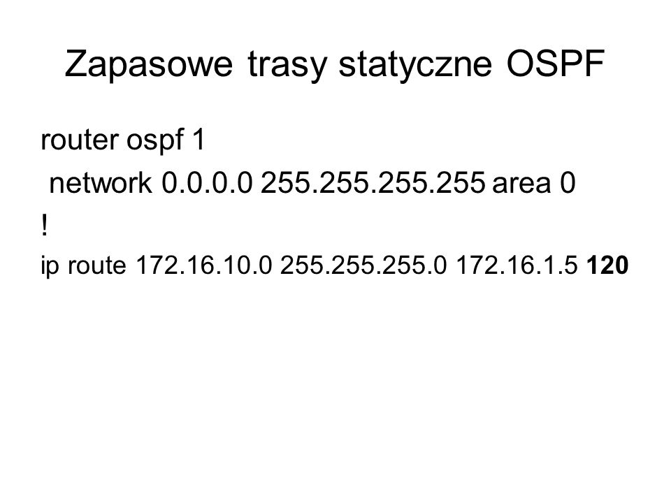 Zapasowe trasy statyczne OSPF router ospf 1 network 0.0.0.0 255.255.255.255 area 0 ! ip route 172.16.10.0 255.255.255.0 172.16.1.5 120