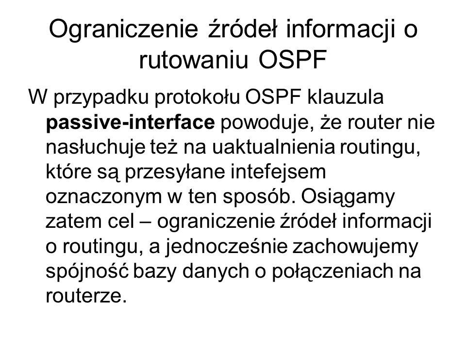 Ograniczenie źródeł informacji o rutowaniu OSPF W przypadku protokołu OSPF klauzula passive-interface powoduje, że router nie nasłuchuje też na uaktua