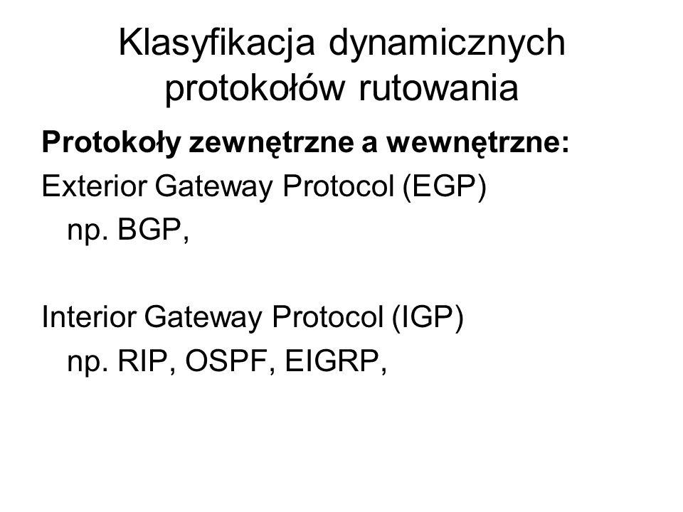 Klasyfikacja dynamicznych protokołów rutowania Protokoły zewnętrzne a wewnętrzne: Exterior Gateway Protocol (EGP) np. BGP, Interior Gateway Protocol (