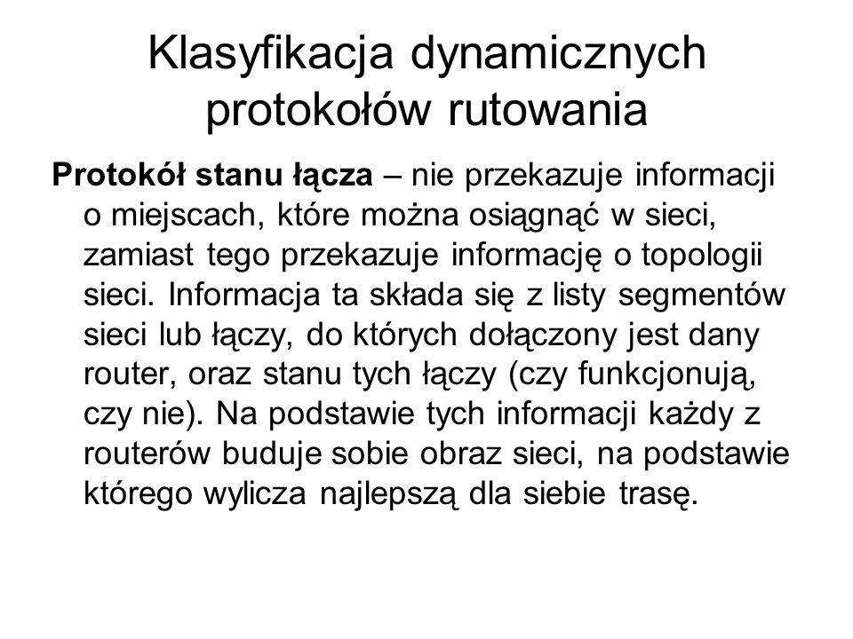 Klasyfikacja dynamicznych protokołów rutowania Protokół stanu łącza – nie przekazuje informacji o miejscach, które można osiągnąć w sieci, zamiast teg