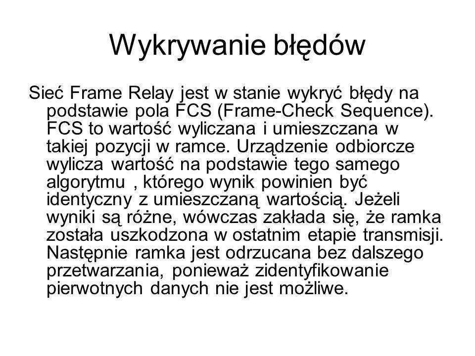 Wykrywanie błędów Sieć Frame Relay jest w stanie wykryć błędy na podstawie pola FCS (Frame-Check Sequence). FCS to wartość wyliczana i umieszczana w t