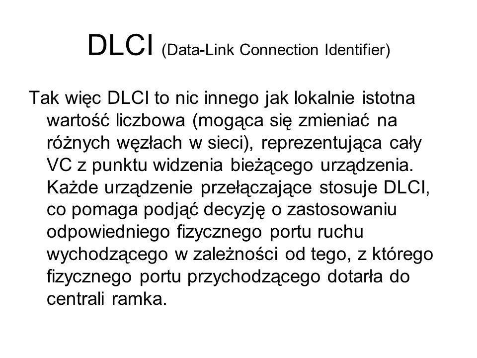 DLCI (Data-Link Connection Identifier) Tak więc DLCI to nic innego jak lokalnie istotna wartość liczbowa (mogąca się zmieniać na różnych węzłach w sie