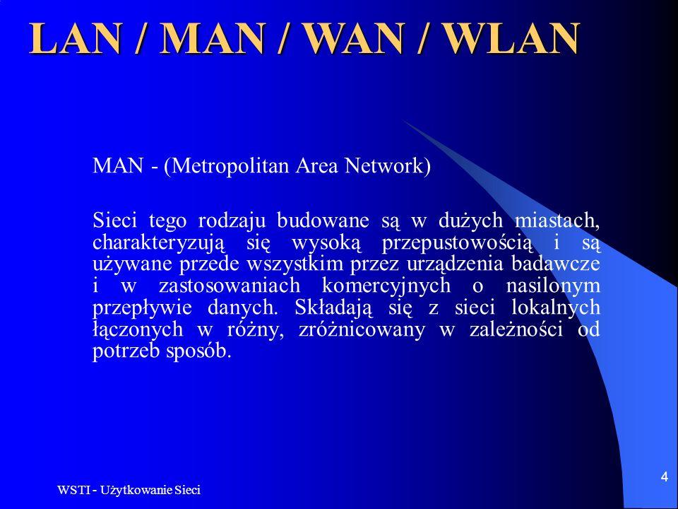 WSTI - Użytkowanie Sieci 5 LAN / MAN / WAN / WLAN WAN - (WideArea Network) Sieć rozległa bazująca na połączeniach telefonicznych, złożona z komputerów znajdujących się w dużych odległościach od siebie, np.