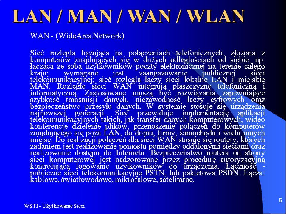 WSTI - Użytkowanie Sieci 6 LAN / MAN / WAN / WLAN WLAN - (Wireless Local AreaNetwork) Sieć bezprzewodowa to rozwiązanie do zastosowania w każdym domu i małym biurze, gdzie istnieje potrzeba połączenia ze sobą komputerów PC, drukarek czy modemów.