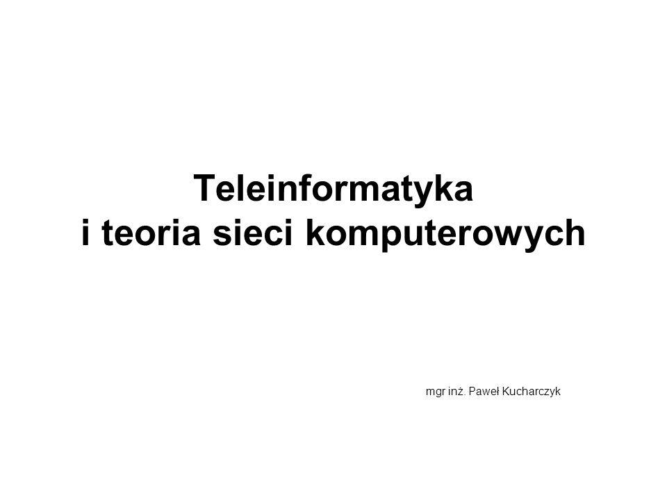 Teleinformatyka i teoria sieci komputerowych mgr inż. Paweł Kucharczyk