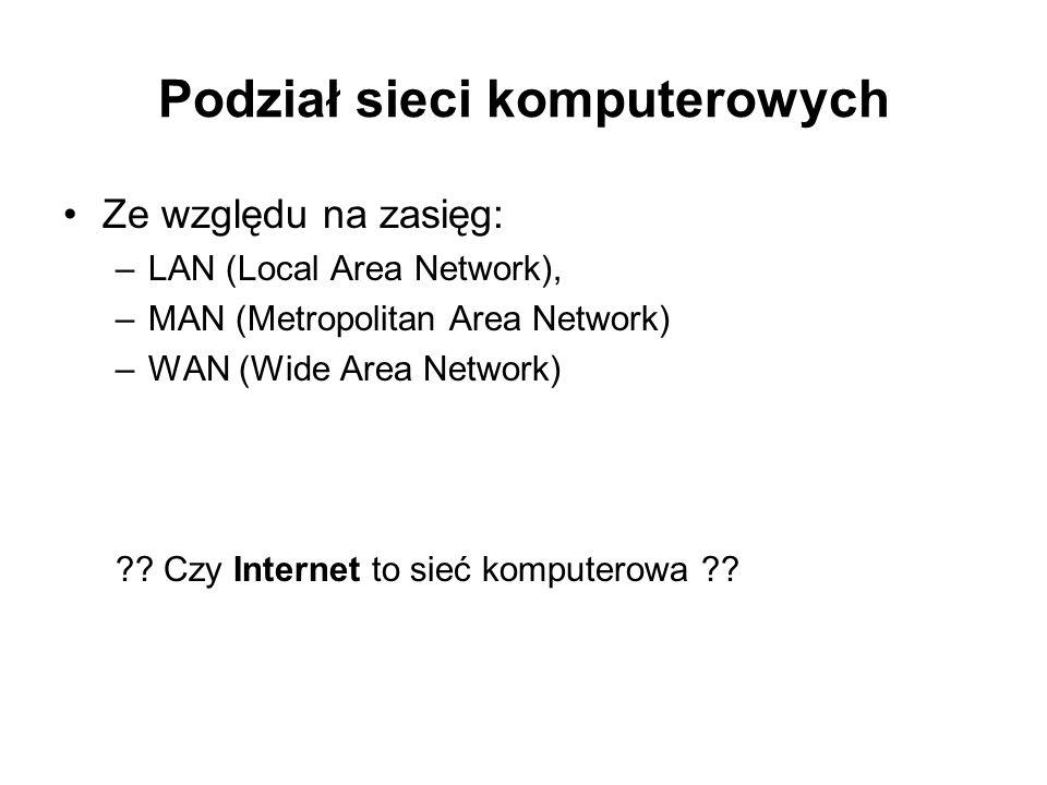 Podział sieci komputerowych Ze względu na zasięg: –LAN (Local Area Network), –MAN (Metropolitan Area Network) –WAN (Wide Area Network) ?? Czy Internet