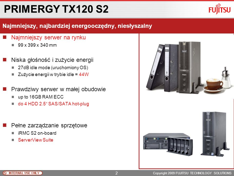 PRIMERGY TX120 S2 Copyright 2009 FUJITSU TECHNOLOGY SOLUTIONS Najmniejszy serwer na rynku 99 x 399 x 340 mm Niska głośność i zużycie energii 27dB idle mode (uruchomiony OS) Zużycie energii w trybie idle = 44W Prawdziwy serwer w małej obudowie up to 16GB RAM ECC do 4 HDD 2.5 SAS/SATA hot-plug Pełne zarządzanie sprzętowe iRMC S2 on-board ServerView Suite Najmniejszy, najbardziej energooczędny, niesłyszalny 2
