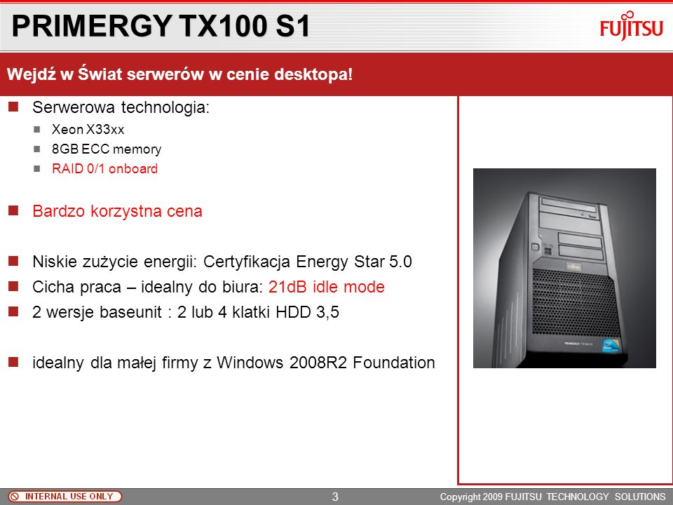 PRIMERGY TX100 S1 Copyright 2009 FUJITSU TECHNOLOGY SOLUTIONS Serwerowa technologia: Xeon X33xx 8GB ECC memory RAID 0/1 onboard Bardzo korzystna cena Niskie zużycie energii: Certyfikacja Energy Star 5.0 Cicha praca – idealny do biura: 21dB idle mode 2 wersje baseunit : 2 lub 4 klatki HDD 3,5 idealny dla małej firmy z Windows 2008R2 Foundation Wejdź w Świat serwerów w cenie desktopa.