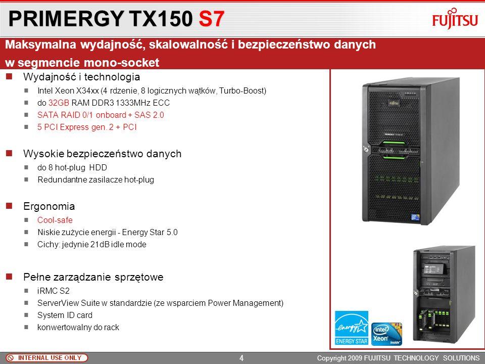 PRIMERGY TX150 S7 Copyright 2009 FUJITSU TECHNOLOGY SOLUTIONS Wydajność i technologia Intel Xeon X34xx (4 rdzenie, 8 logicznych wątków, Turbo-Boost) do 32GB RAM DDR3 1333MHz ECC SATA RAID 0/1 onboard + SAS 2.0 5 PCI Express gen.