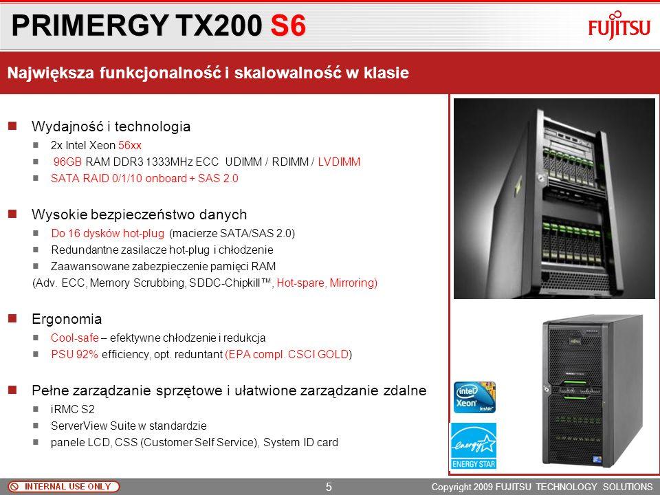 PRIMERGY TX200 S6 Copyright 2009 FUJITSU TECHNOLOGY SOLUTIONS Wydajność i technologia 2x Intel Xeon 56xx 96GB RAM DDR3 1333MHz ECC UDIMM / RDIMM / LVDIMM SATA RAID 0/1/10 onboard + SAS 2.0 Wysokie bezpieczeństwo danych Do 16 dysków hot-plug (macierze SATA/SAS 2.0) Redundantne zasilacze hot-plug i chłodzenie Zaawansowane zabezpieczenie pamięci RAM (Adv.