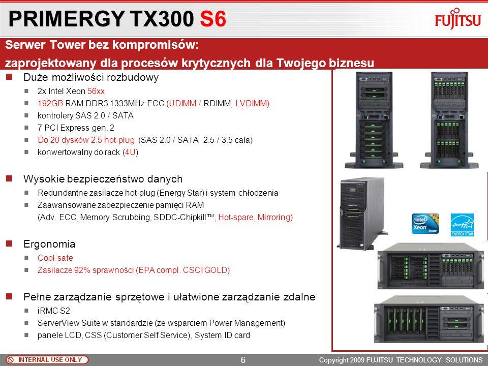 PRIMERGY TX300 S6 Copyright 2009 FUJITSU TECHNOLOGY SOLUTIONS Duże możliwości rozbudowy 2x Intel Xeon 56xx 192GB RAM DDR3 1333MHz ECC (UDIMM / RDIMM, LVDIMM) kontrolery SAS 2.0 / SATA 7 PCI Express gen.