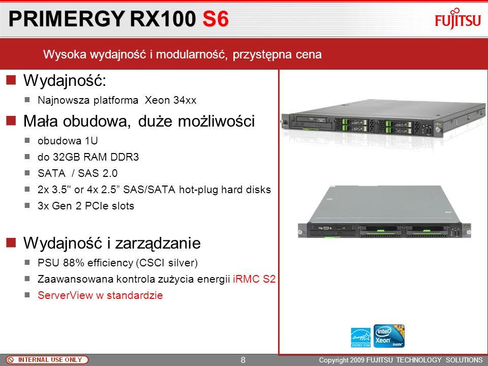 PRIMERGY RX100 S6 Copyright 2009 FUJITSU TECHNOLOGY SOLUTIONS Wydajność: Najnowsza platforma Xeon 34xx Mała obudowa, duże możliwości obudowa 1U do 32GB RAM DDR3 SATA / SAS 2.0 2x 3.5 or 4x 2.5 SAS/SATA hot-plug hard disks 3x Gen 2 PCIe slots Wydajność i zarządzanie PSU 88% efficiency (CSCI silver) Zaawansowana kontrola zużycia energii iRMC S2 ServerView w standardzie Wysoka wydajność i modularność, przystępna cena 8