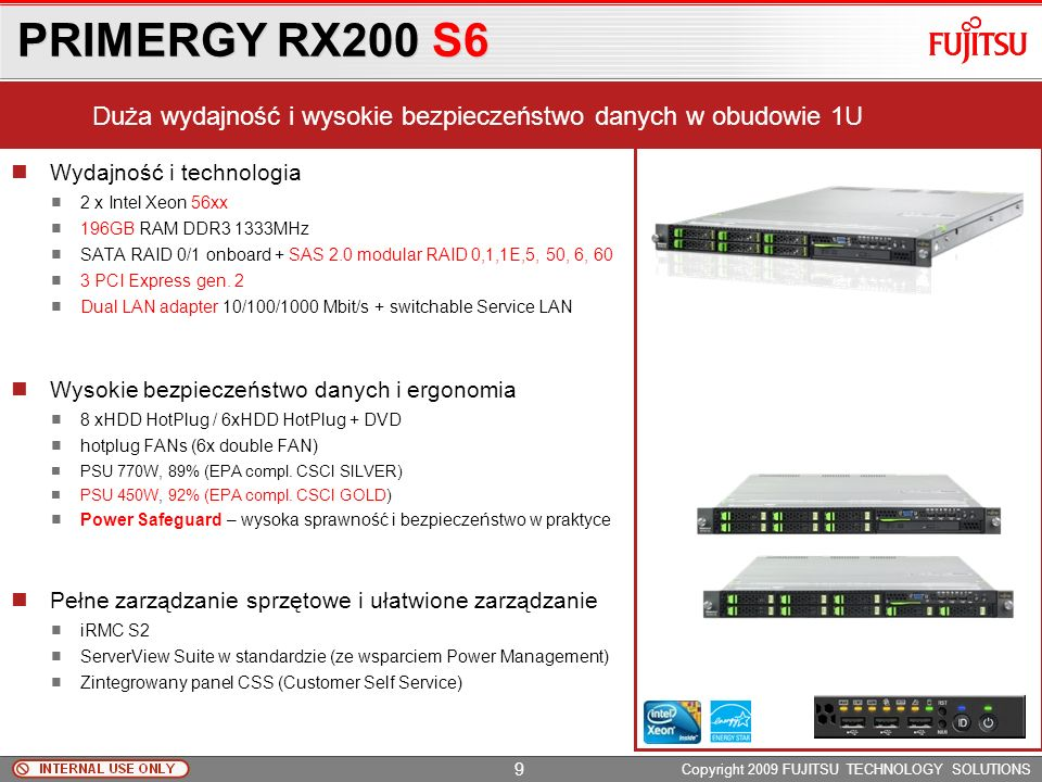 PRIMERGY RX200 S6 Copyright 2009 FUJITSU TECHNOLOGY SOLUTIONS Wydajność i technologia 2 x Intel Xeon 56xx 196GB RAM DDR3 1333MHz SATA RAID 0/1 onboard + SAS 2.0 modular RAID 0,1,1E,5, 50, 6, 60 3 PCI Express gen.
