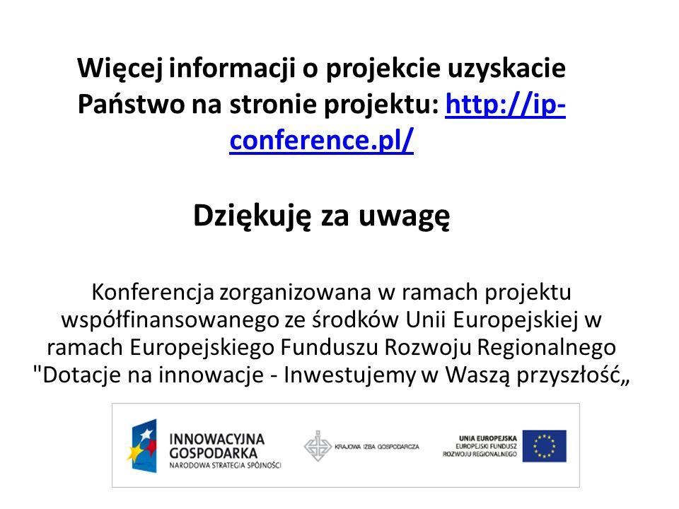 Więcej informacji o projekcie uzyskacie Państwo na stronie projektu: http://ip- conference.pl/ Dziękuję za uwagęhttp://ip- conference.pl/ Konferencja