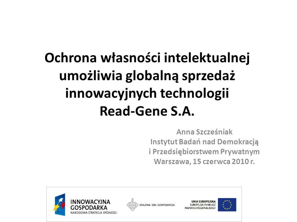 Ochrona własności intelektualnej umożliwia globalną sprzedaż innowacyjnych technologii Read-Gene S.A. Anna Szcześniak Instytut Badań nad Demokracją i