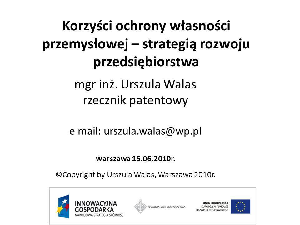 Korzyści ochrony własności przemysłowej – strategią rozwoju przedsiębiorstwa mgr inż. Urszula Walas rzecznik patentowy e mail: urszula.walas@wp.pl w a