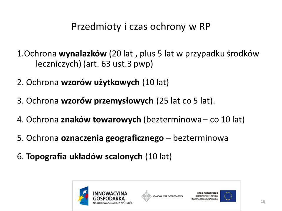 19 Przedmioty i czas ochrony w RP 1.Ochrona wynalazków (20 lat, plus 5 lat w przypadku środków leczniczych) (art. 63 ust.3 pwp) 2. Ochrona wzorów użyt