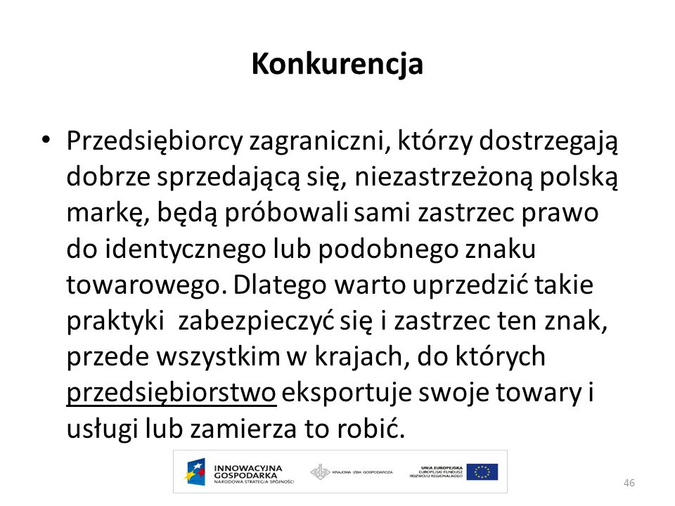 Konkurencja Przedsiębiorcy zagraniczni, którzy dostrzegają dobrze sprzedającą się, niezastrzeżoną polską markę, będą próbowali sami zastrzec prawo do