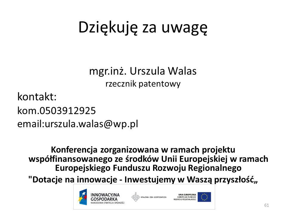 Dziękuję za uwagę mgr.inż. Urszula Walas rzecznik patentowy kontakt: kom.0503912925 email:urszula.walas@wp.pl Konferencja zorganizowana w ramach proje