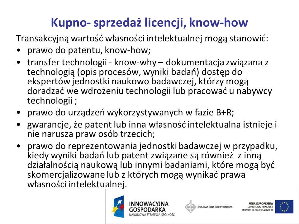 Kupno- sprzedaż licencji, know-how Transakcyjną wartość własności intelektualnej mogą stanowić: prawo do patentu, know-how; transfer technologii - know-why – dokumentacja związana z technologią (opis procesów, wyniki badań) dostęp do ekspertów jednostki naukowo badawczej, którzy mogą doradzać we wdrożeniu technologii lub pracować u nabywcy technologii ; prawo do urządzeń wykorzystywanych w fazie B+R; gwarancje, że patent lub inna własność intelektualna istnieje i nie narusza praw osób trzecich; prawo do reprezentowania jednostki badawczej w przypadku, kiedy wyniki badań lub patent związane są również z inną działalnością naukową lub innymi badaniami, które mogą być skomercjalizowane lub z których mogą wynikać prawa własności intelektualnej.