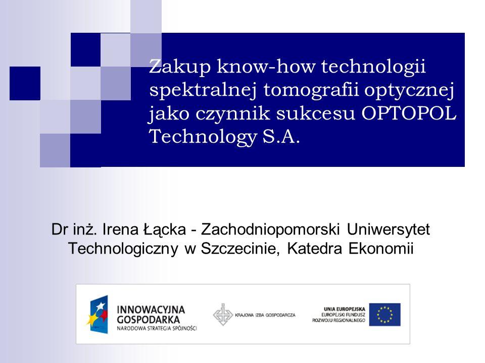 Zakup know-how technologii spektralnej tomografii optycznej jako czynnik sukcesu OPTOPOL Technology S.A. Dr inż. Irena Łącka - Zachodniopomorski Uniwe