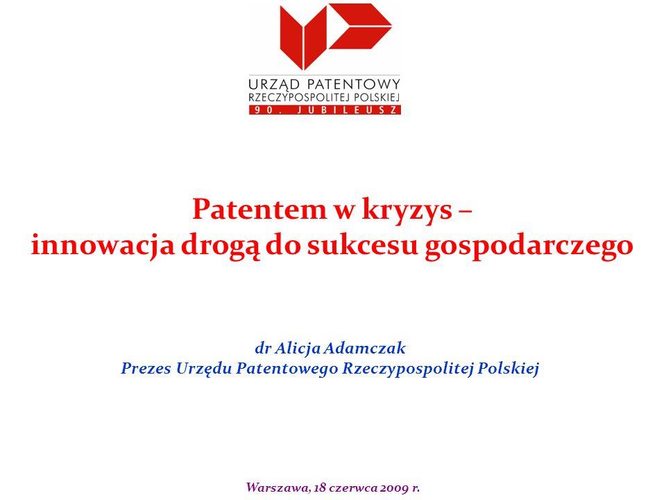 dr Alicja Adamczak Prezes Urzędu Patentowego Rzeczypospolitej Polskiej Patentem w kryzys – innowacja drogą do sukcesu gospodarczego Warszawa, 18 czerw