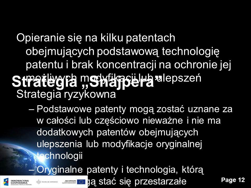 Page 12 Strategia Snajpera Opieranie się na kilku patentach obejmujących podstawową technologię patentu i brak koncentracji na ochronie jej możliwych modyfikacji lub ulepszeń Strategia ryzykowna –Podstawowe patenty mogą zostać uznane za w całości lub częściowo nieważne i nie ma dodatkowych patentów obejmujących ulepszenia lub modyfikacje oryginalnej technologii –Oryginalne patenty i technologia, którą chronią mogą stać się przestarzałe